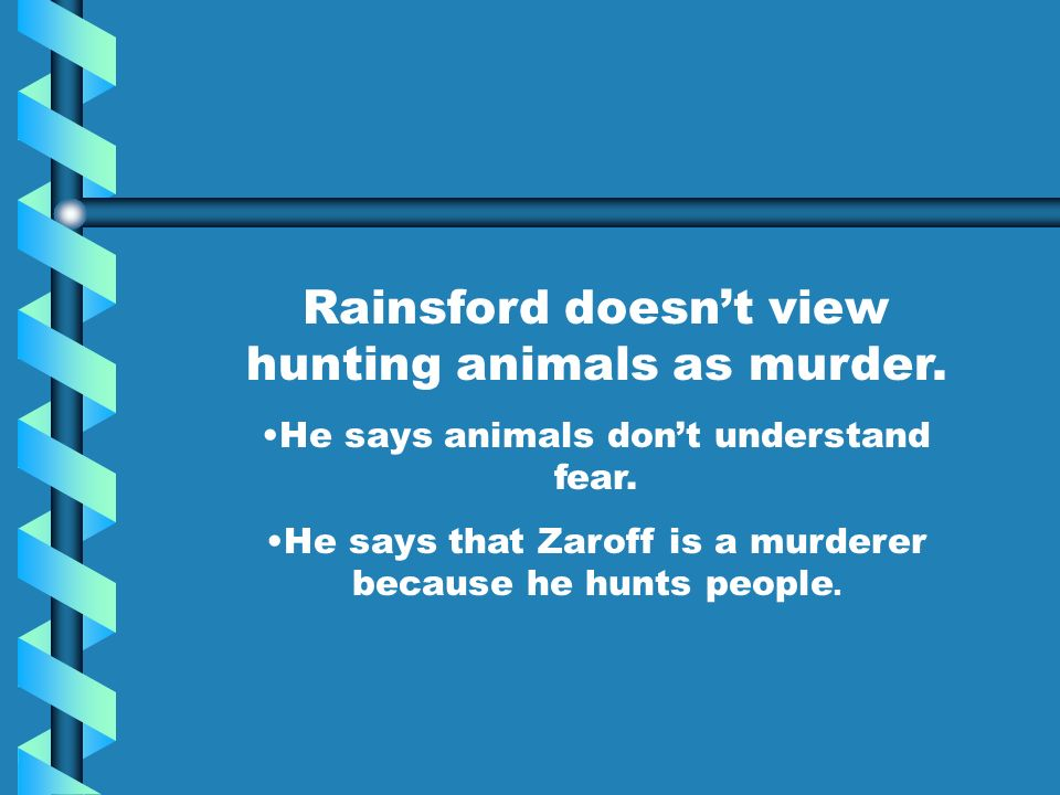 Rainsford doesnt view hunting animals as murder. He says animals dont understand fear. He says that Zaroff is a murderer because he hunts people.