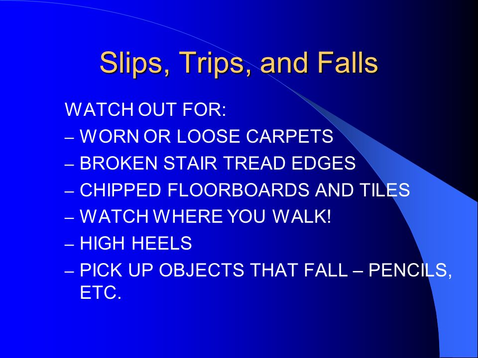 Slips, Trips, and Falls PREVENT THEM BY REMEMBERING THE FOLLOWING: –DO NOT ALLOW CABLING TO CREATE A TRIPPING HAZARD –CLEAR UP SPILLAGES QUICKLY –DO N