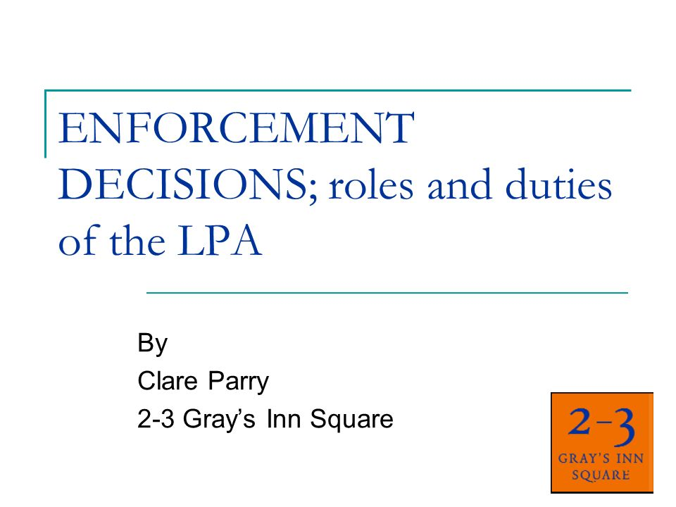 ENFORCEMENT DECISIONS; roles and duties of the LPA By Clare Parry 2-3 Grays Inn Square