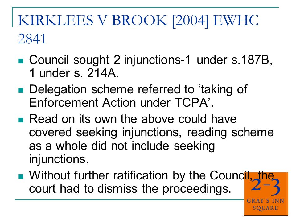 KIRKLEES V BROOK [2004] EWHC 2841 Council sought 2 injunctions-1 under s.187B, 1 under s. 214A. Delegation scheme referred to taking of Enforcement Ac