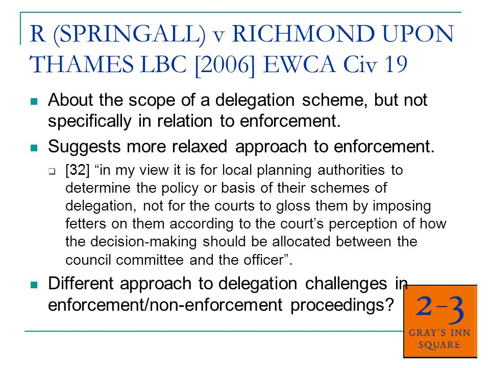 R (SPRINGALL) v RICHMOND UPON THAMES LBC [2006] EWCA Civ 19 About the scope of a delegation scheme, but not specifically in relation to enforcement.
