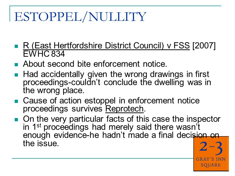 ESTOPPEL/NULLITY R (East Hertfordshire District Council) v FSS [2007] EWHC 834 About second bite enforcement notice. Had accidentally given the wrong