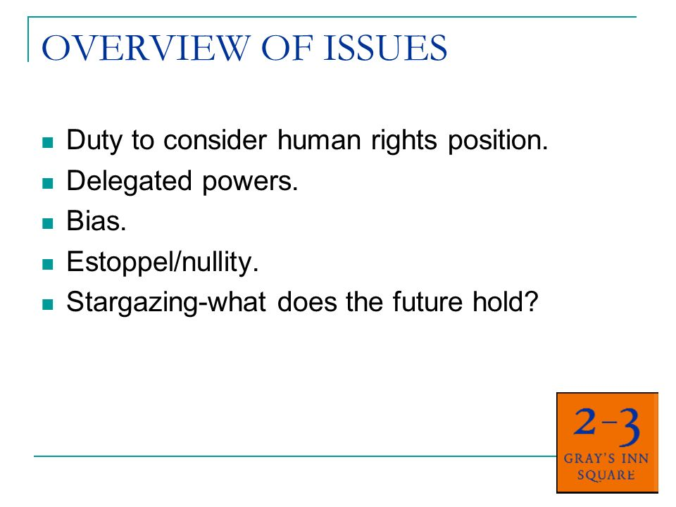 OVERVIEW OF ISSUES Duty to consider human rights position.