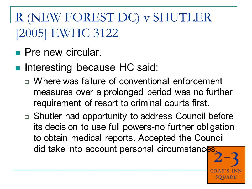 R (NEW FOREST DC) v SHUTLER [2005] EWHC 3122 Pre new circular. Interesting because HC said: Where was failure of conventional enforcement measures ove