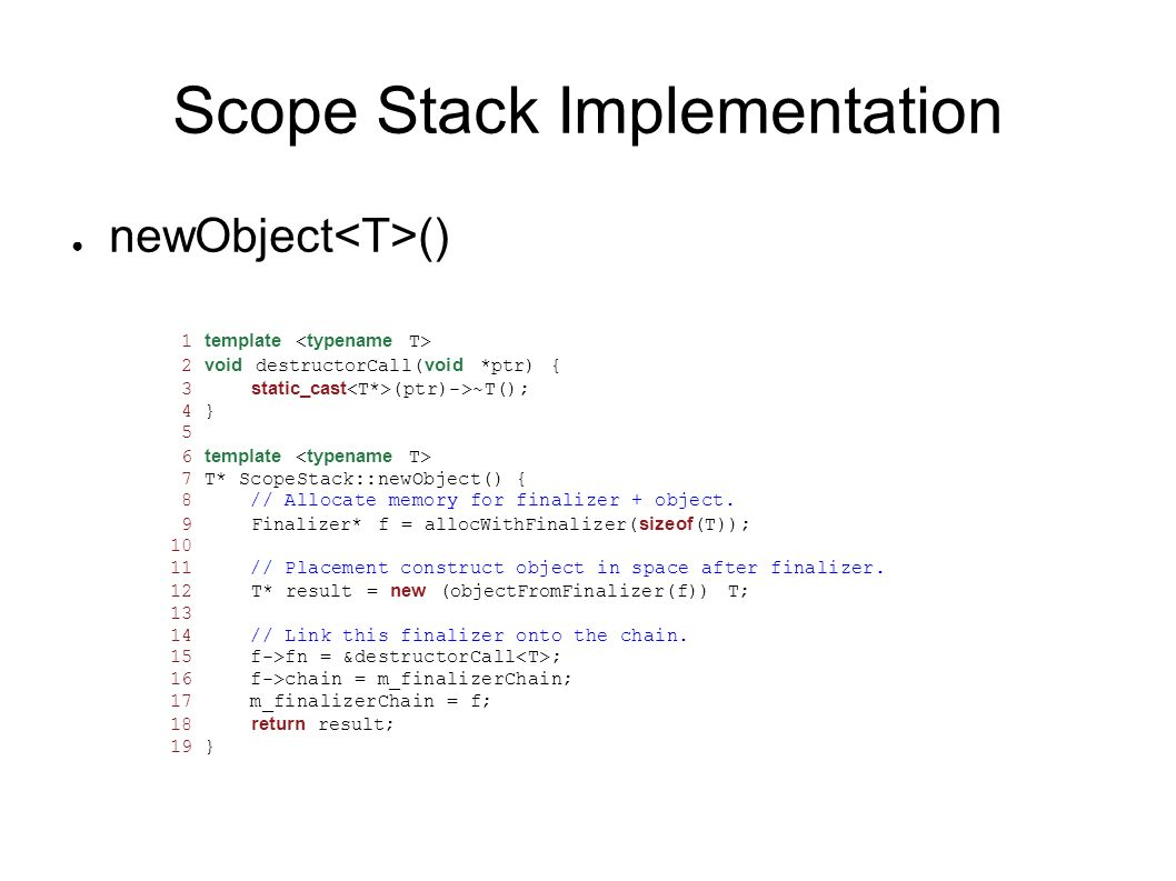 Scope Stack Implementation newObject () 1 template 2 void destructorCall(void *ptr) { 3 static_cast (ptr)->~T(); 4 } 5 6 template 7 T* ScopeStack::new