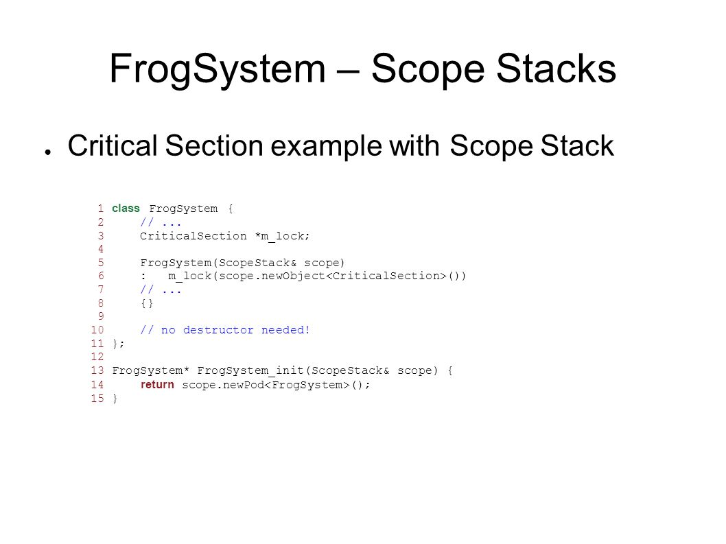 FrogSystem – Scope Stacks Critical Section example with Scope Stack 1 class FrogSystem { 2 //... 3 CriticalSection *m_lock; 4 5 FrogSystem(ScopeStack&