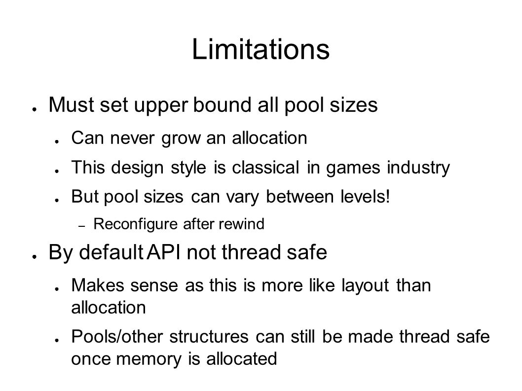 Limitations Must set upper bound all pool sizes Can never grow an allocation This design style is classical in games industry But pool sizes can vary