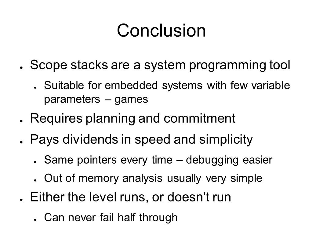 Conclusion Scope stacks are a system programming tool Suitable for embedded systems with few variable parameters – games Requires planning and commitm
