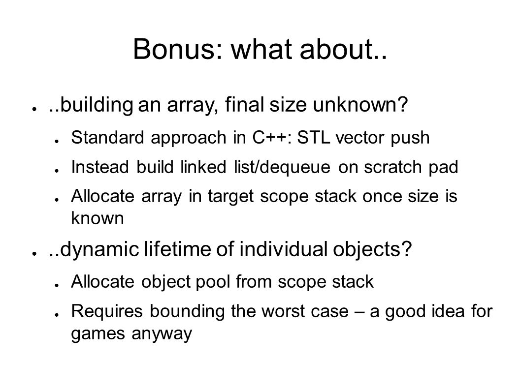 Bonus: what about....building an array, final size unknown? Standard approach in C++: STL vector push Instead build linked list/dequeue on scratch pad