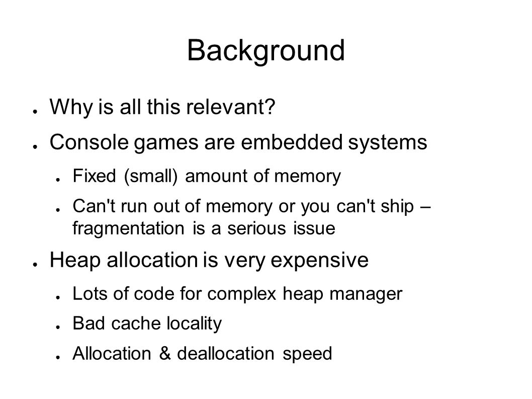 Embedded systems With a global heap, memory fragments Assume 10-15% wasted with good allocator Can easily get 25% wasted with poor allocator Caused by allocating objects with mixed life time next to each other Temporary stuff allocated next to semi-permanent stuff (system arrays etc)