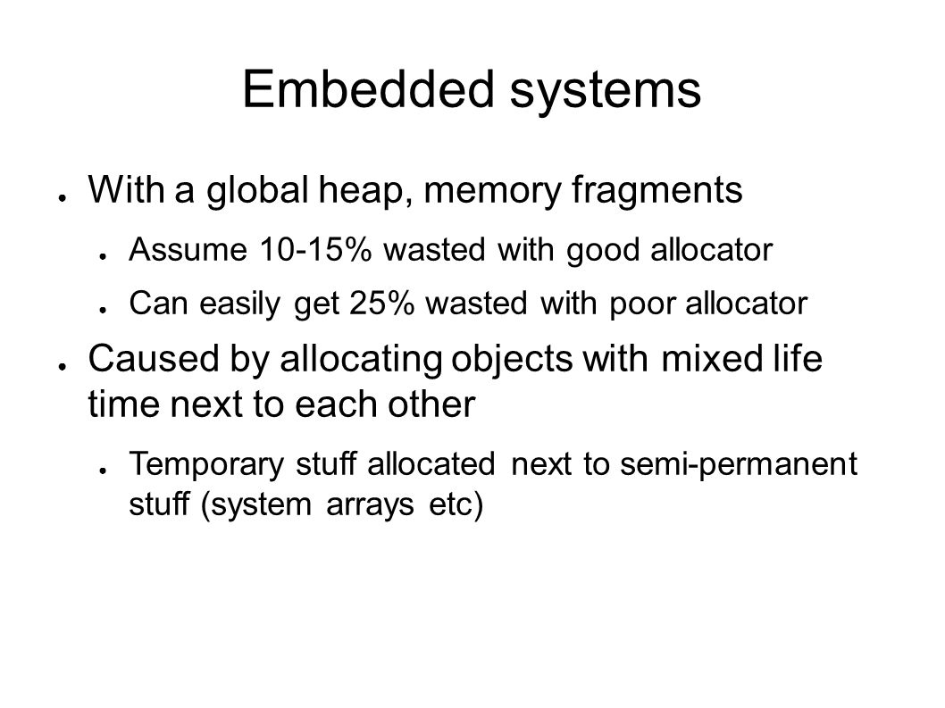 Embedded systems With a global heap, memory fragments Assume 10-15% wasted with good allocator Can easily get 25% wasted with poor allocator Caused by