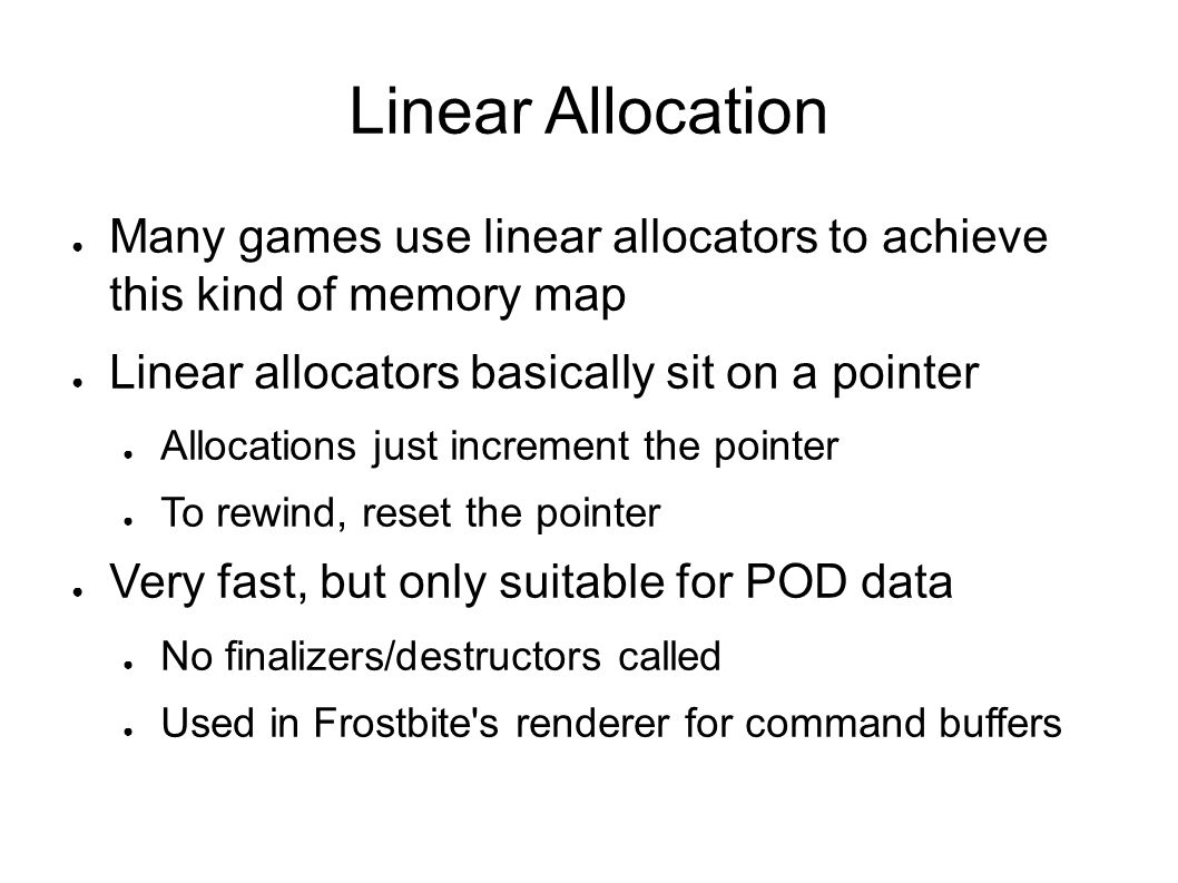 Linear Allocator Implementation Simplified C++ example Real implementation needs checks, alignment In retail build, allocation will be just a few cycles 1 class LinearAllocator { 2 //...