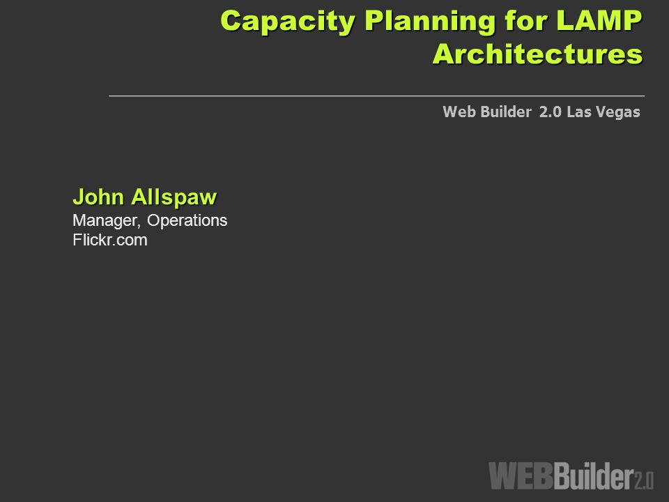 Capacity Planning for LAMP Architectures John Allspaw Manager, Operations Flickr.com Web Builder 2.0 Las Vegas