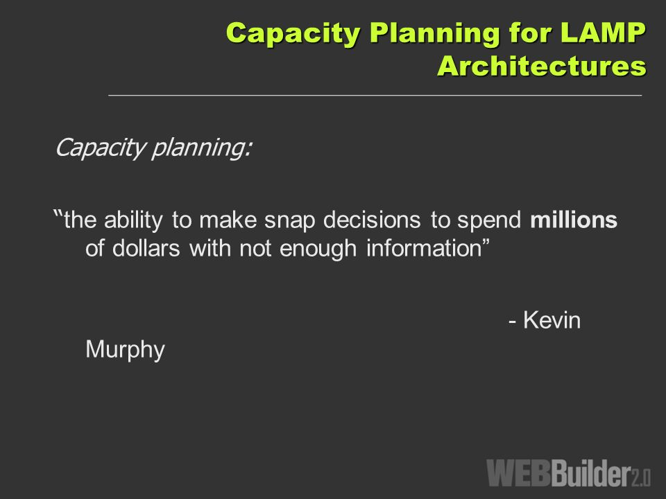 Capacity Planning for LAMP Architectures Capacity planning: the ability to make snap decisions to spend millions of dollars with not enough information - Kevin Murphy