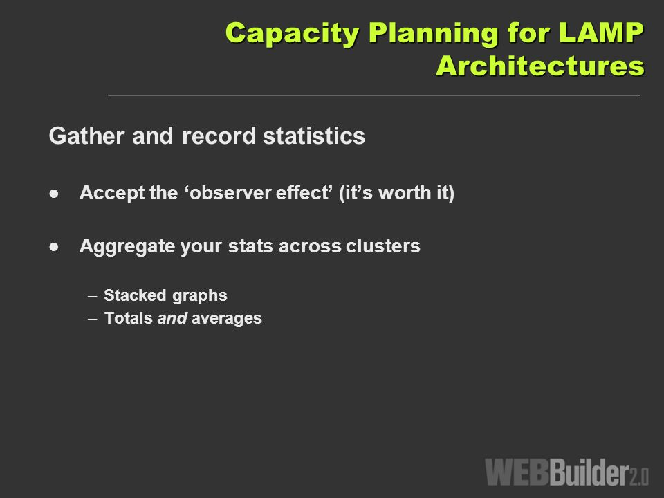 Capacity Planning for LAMP Architectures Gather and record statistics Accept the observer effect (its worth it) Aggregate your stats across clusters –Stacked graphs –Totals and averages