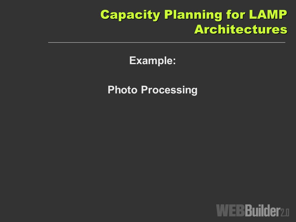 Capacity Planning for LAMP Architectures Example: Photo Processing