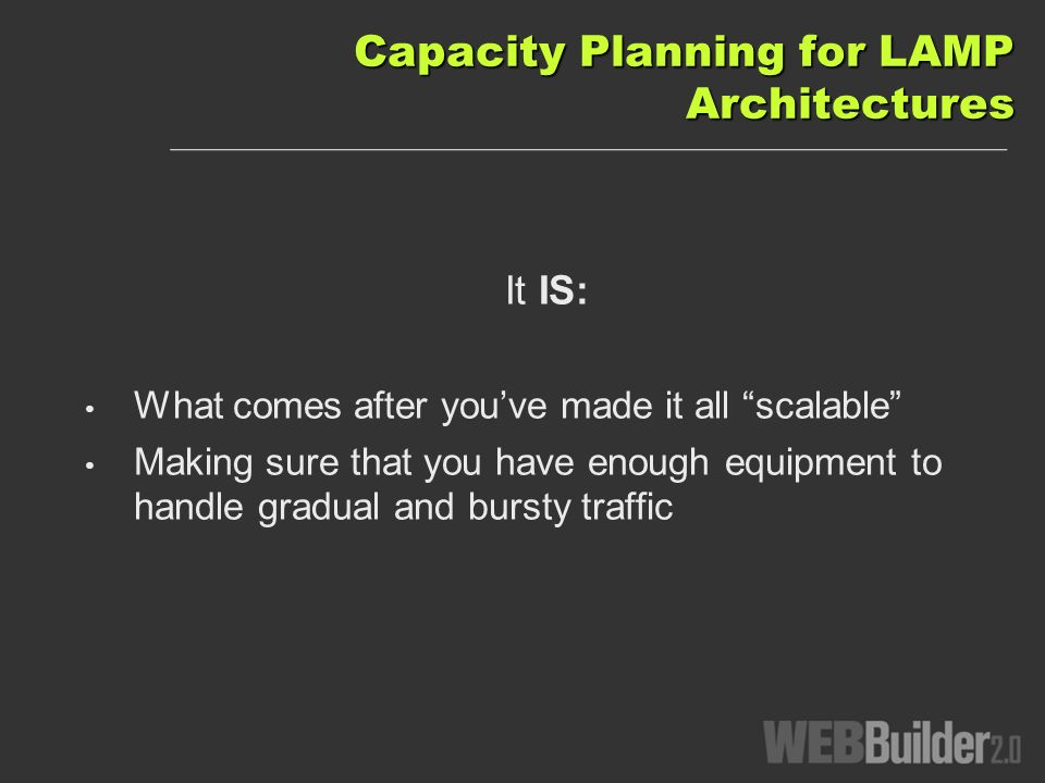 Capacity Planning for LAMP Architectures It IS: What comes after youve made it all scalable Making sure that you have enough equipment to handle gradual and bursty traffic