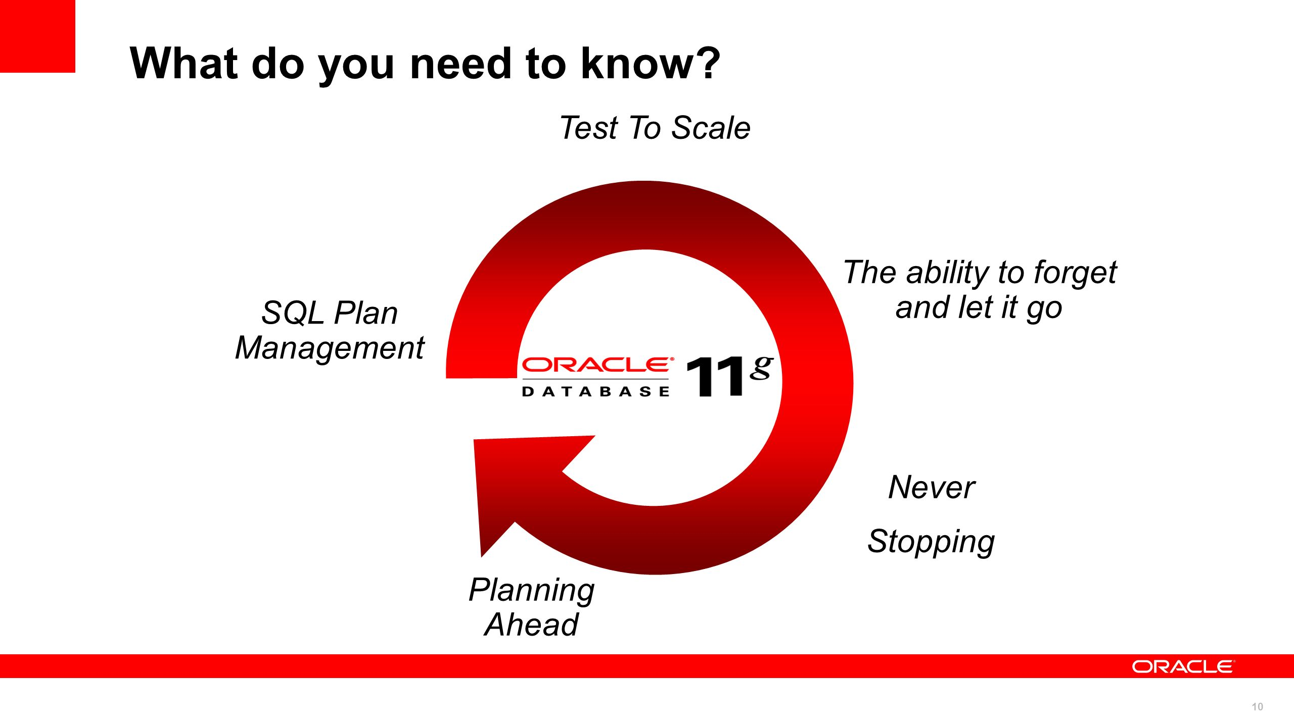 10 What do you need to know? Test To Scale SQL Plan Management The ability to forget and let it go Never Stopping Planning Ahead