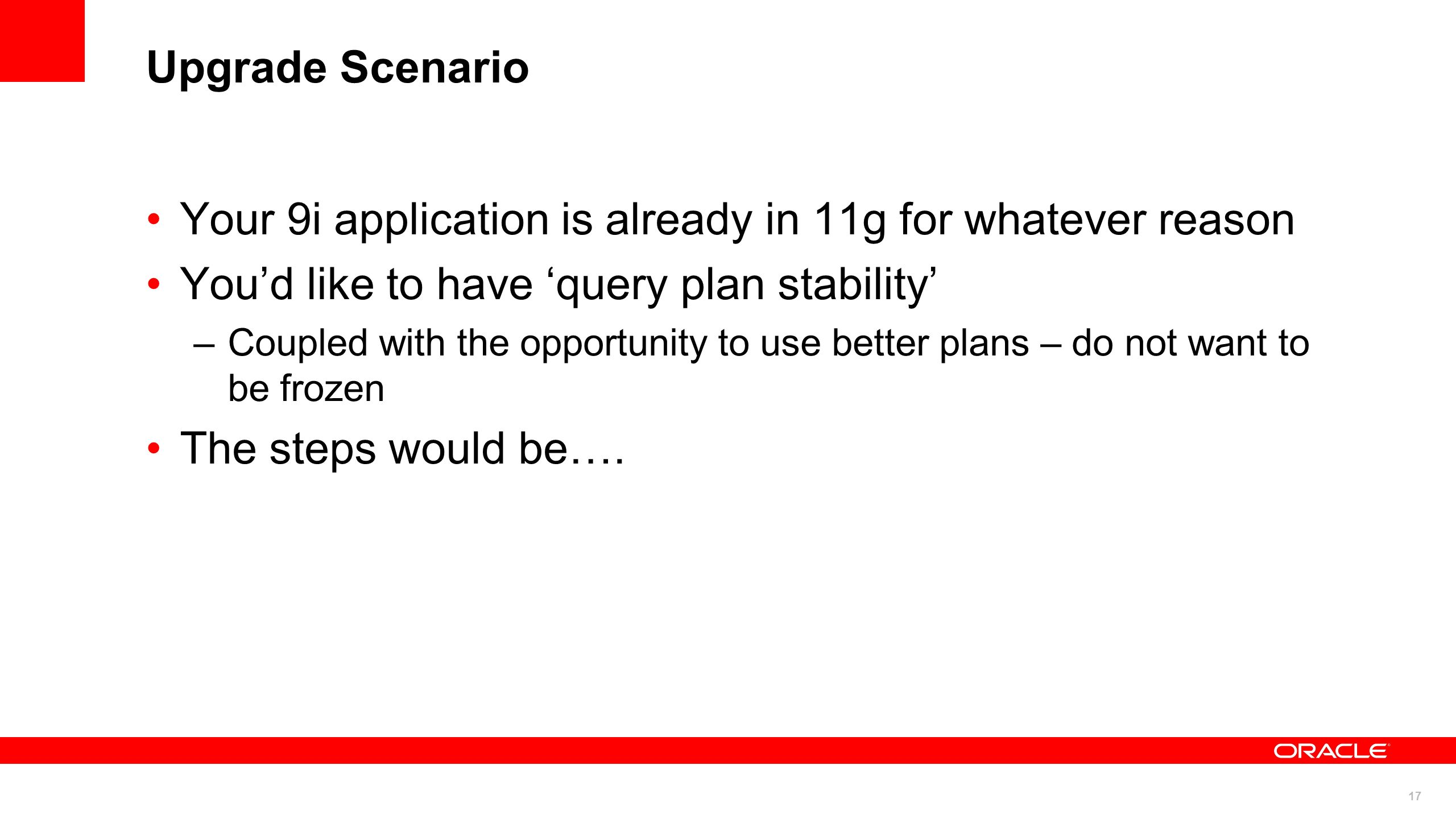 17 Upgrade Scenario Your 9i application is already in 11g for whatever reason Youd like to have query plan stability –Coupled with the opportunity to