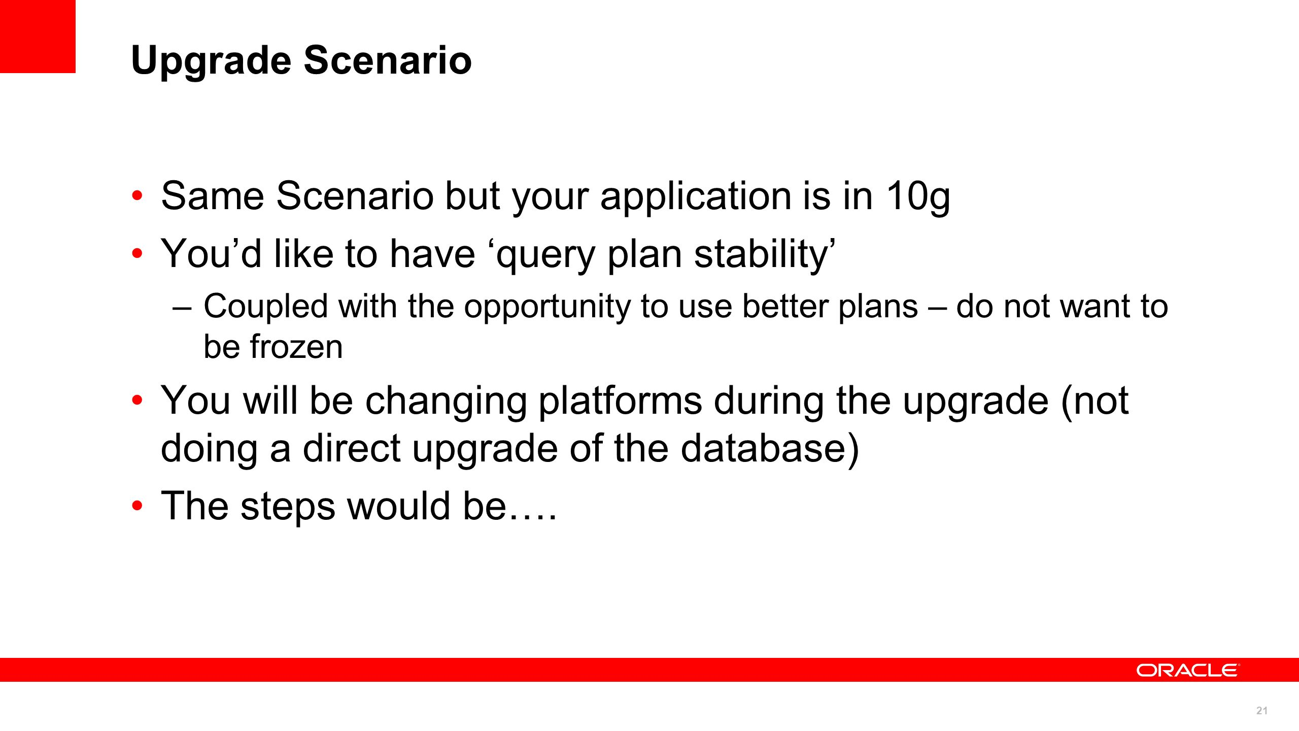 21 Upgrade Scenario Same Scenario but your application is in 10g Youd like to have query plan stability –Coupled with the opportunity to use better pl