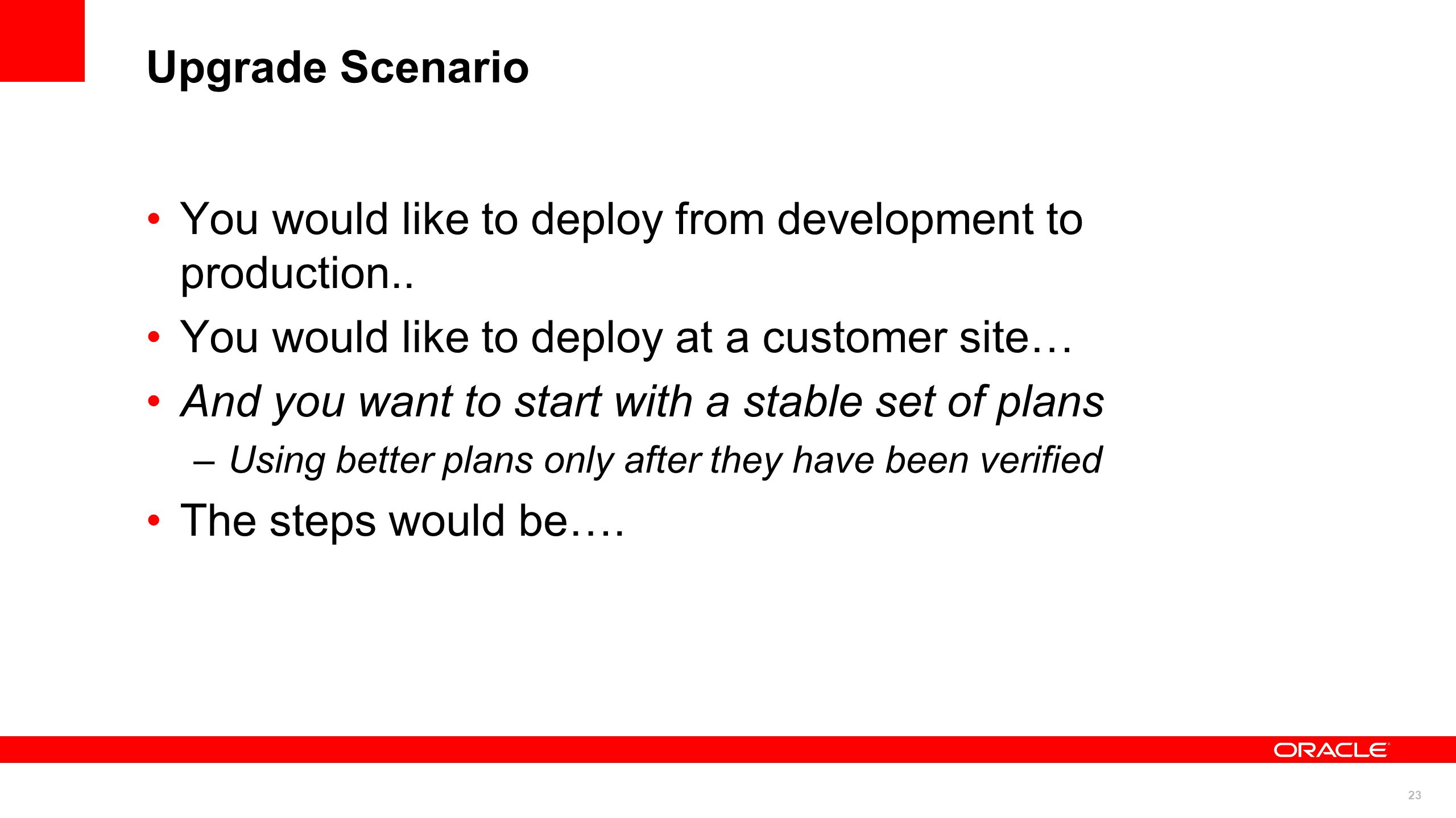 23 Upgrade Scenario You would like to deploy from development to production.. You would like to deploy at a customer site… And you want to start with
