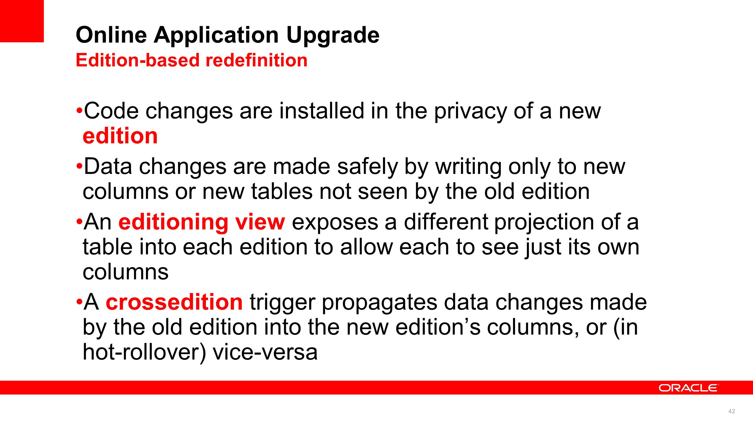 42 Online Application Upgrade Edition-based redefinition Code changes are installed in the privacy of a new edition Data changes are made safely by wr