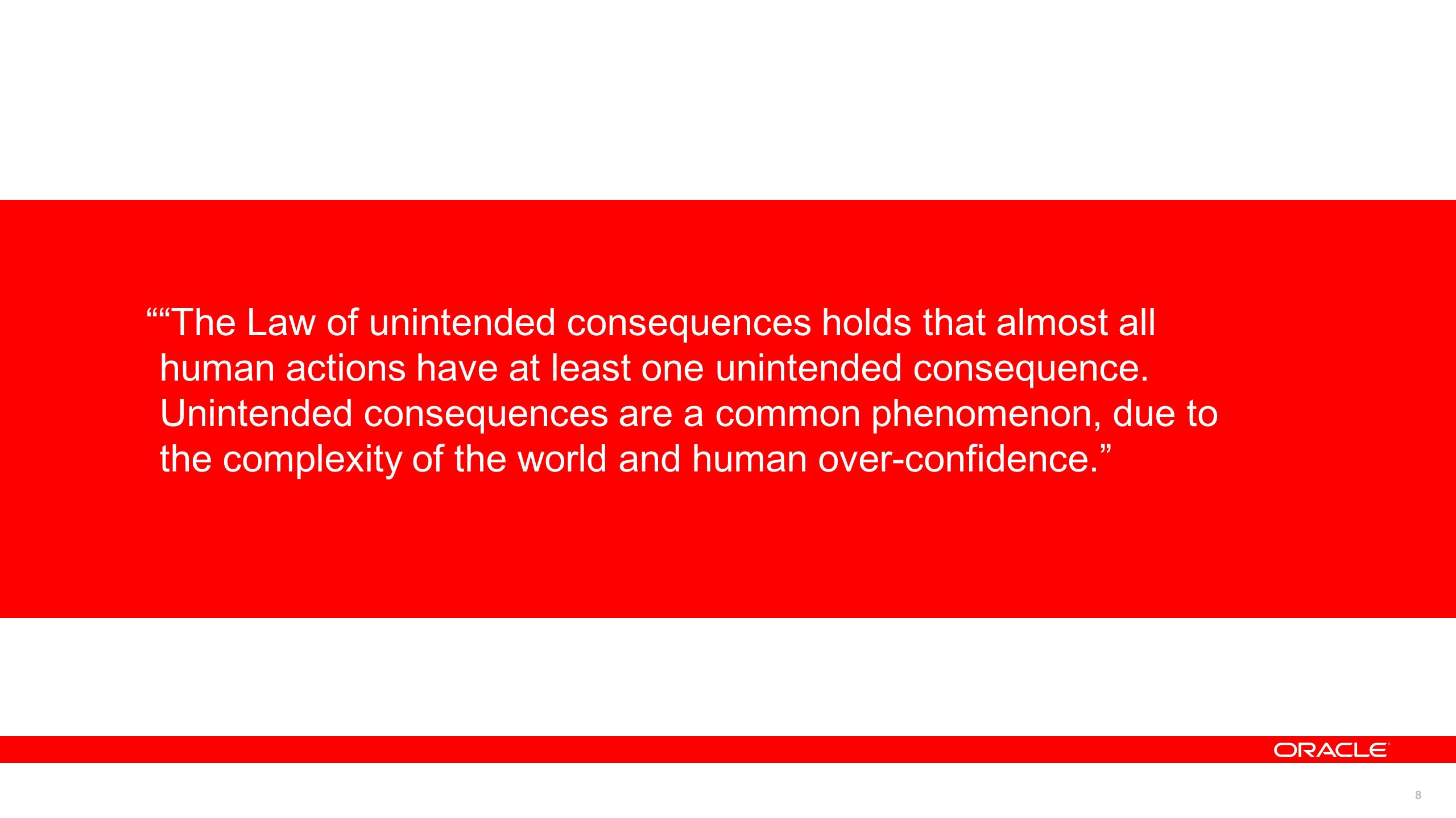 8 The Law of unintended consequences holds that almost all human actions have at least one unintended consequence. Unintended consequences are a commo