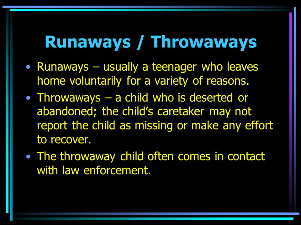 Runaways / Throwaways Runaways – usually a teenager who leaves home voluntarily for a variety of reasons.