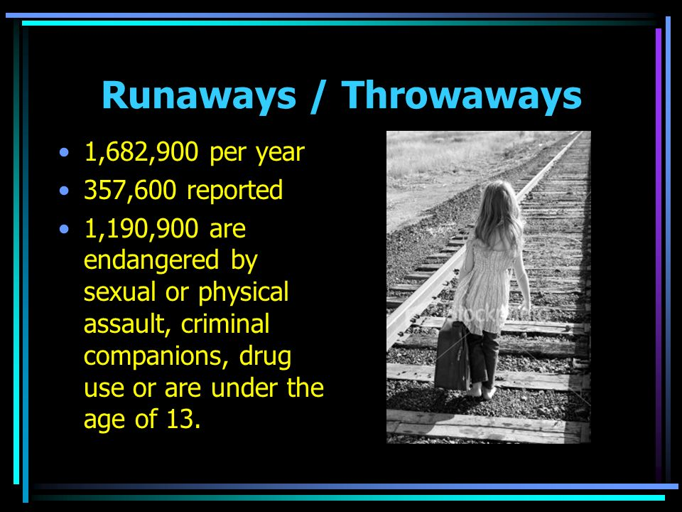 Runaways / Throwaways 1,682,900 per year 357,600 reported 1,190,900 are endangered by sexual or physical assault, criminal companions, drug use or are