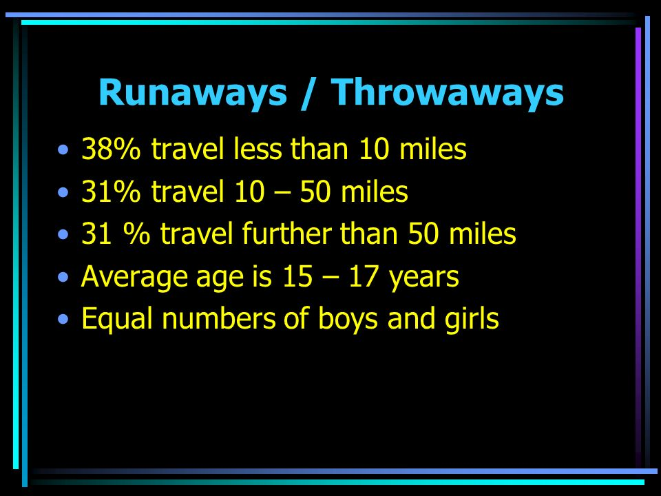 Runaways / Throwaways 38% travel less than 10 miles 31% travel 10 – 50 miles 31 % travel further than 50 miles Average age is 15 – 17 years Equal numbers of boys and girls
