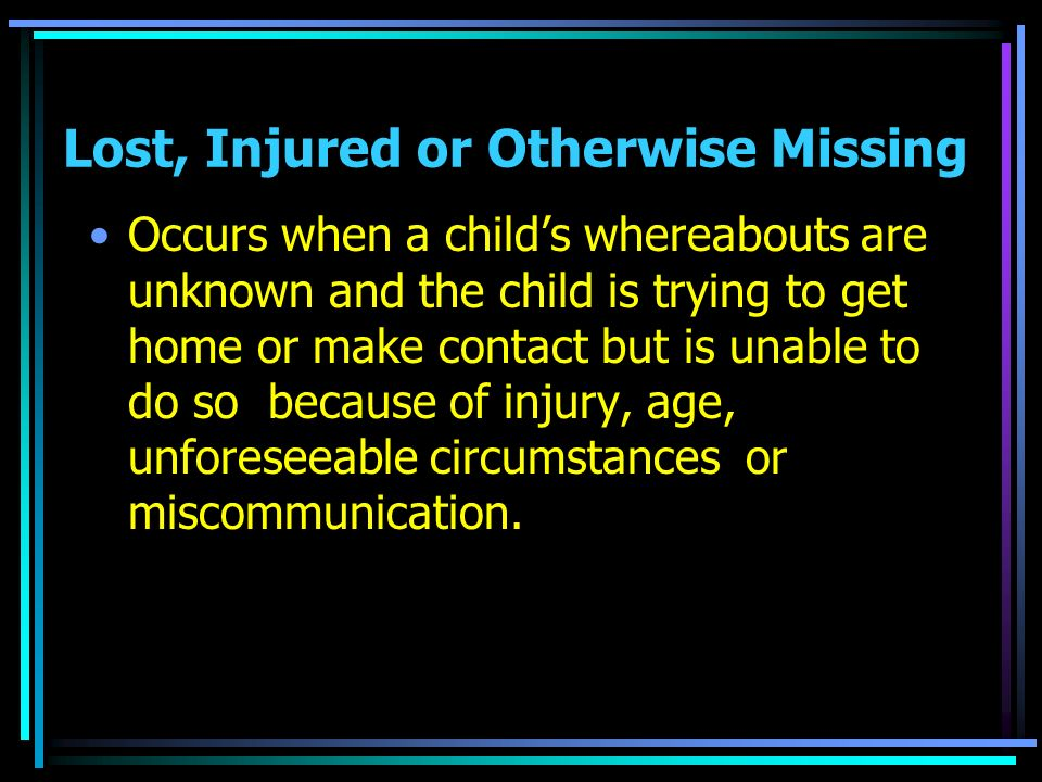 Lost, Injured or Otherwise Missing Occurs when a childs whereabouts are unknown and the child is trying to get home or make contact but is unable to d