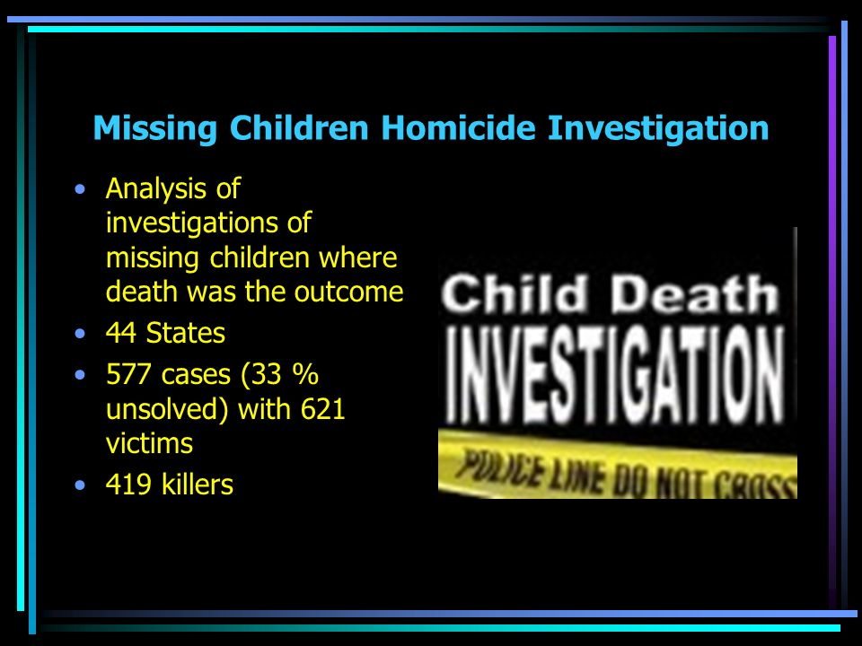 Missing Children Homicide Investigation Analysis of investigations of missing children where death was the outcome 44 States 577 cases (33 % unsolved) with 621 victims 419 killers