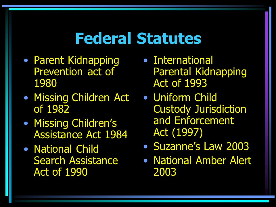 Federal Statutes Parent Kidnapping Prevention act of 1980 Missing Children Act of 1982 Missing Childrens Assistance Act 1984 National Child Search Assistance Act of 1990 International Parental Kidnapping Act of 1993 Uniform Child Custody Jurisdiction and Enforcement Act (1997) Suzannes Law 2003 National Amber Alert 2003