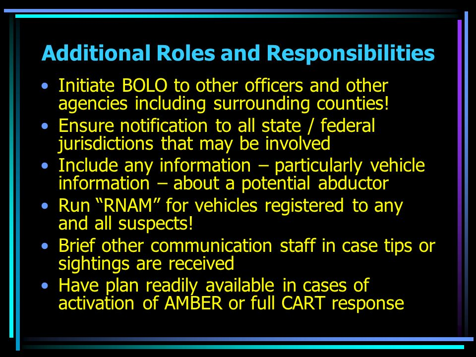 Additional Roles and Responsibilities Initiate BOLO to other officers and other agencies including surrounding counties! Ensure notification to all st