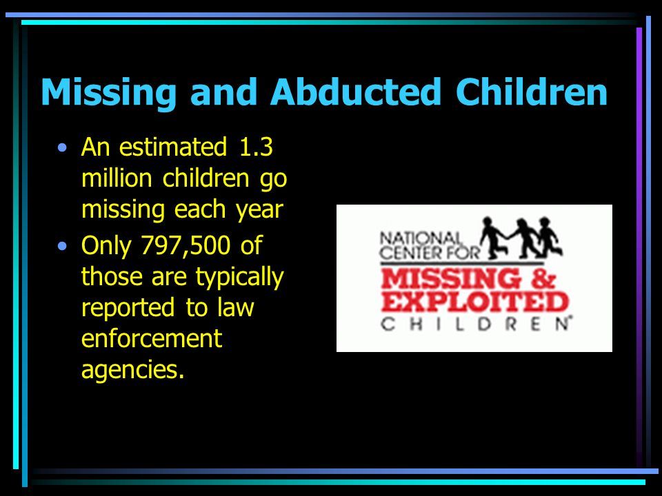 Missing and Abducted Children An estimated 1.3 million children go missing each year Only 797,500 of those are typically reported to law enforcement agencies.
