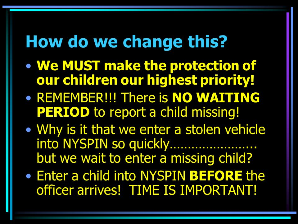 How do we change this? We MUST make the protection of our children our highest priority! REMEMBER!!! There is NO WAITING PERIOD to report a child miss