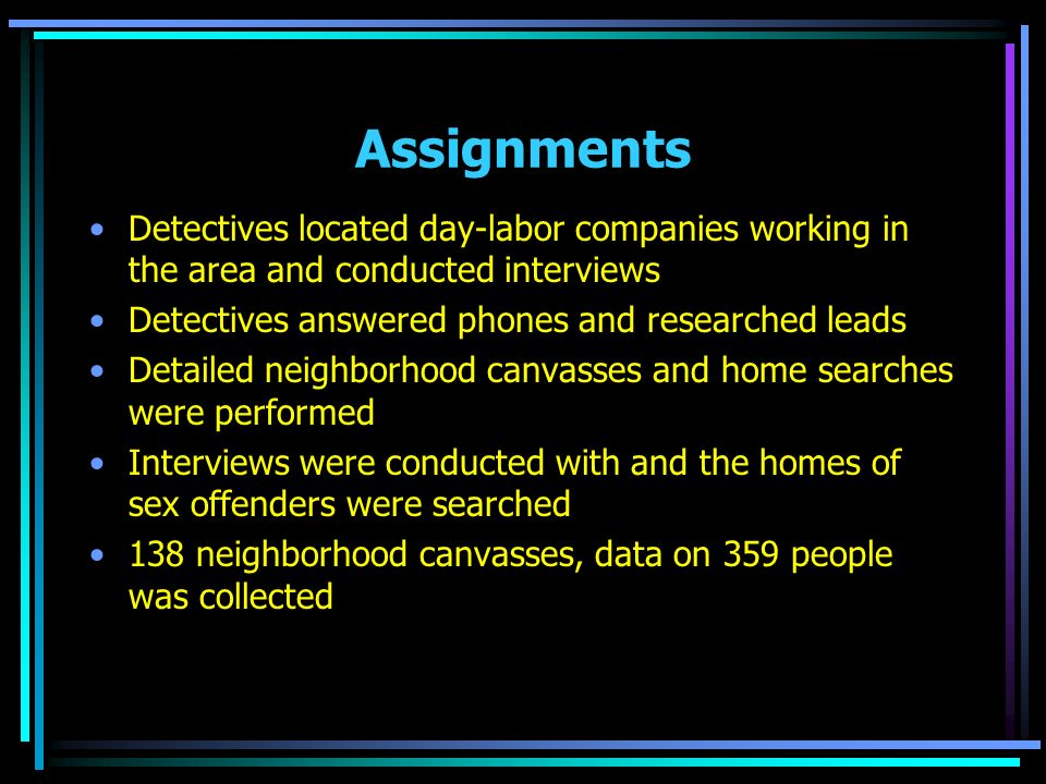 Assignments Detectives located day-labor companies working in the area and conducted interviews Detectives answered phones and researched leads Detailed neighborhood canvasses and home searches were performed Interviews were conducted with and the homes of sex offenders were searched 138 neighborhood canvasses, data on 359 people was collected