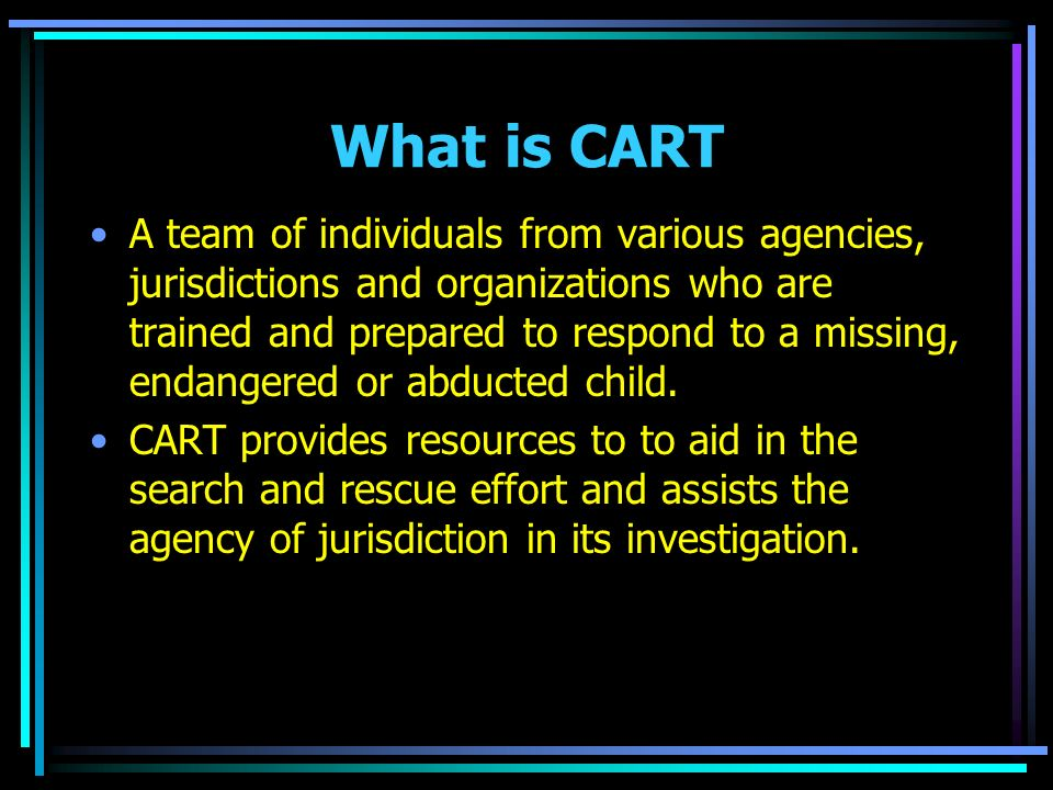 What is CART A team of individuals from various agencies, jurisdictions and organizations who are trained and prepared to respond to a missing, endangered or abducted child.