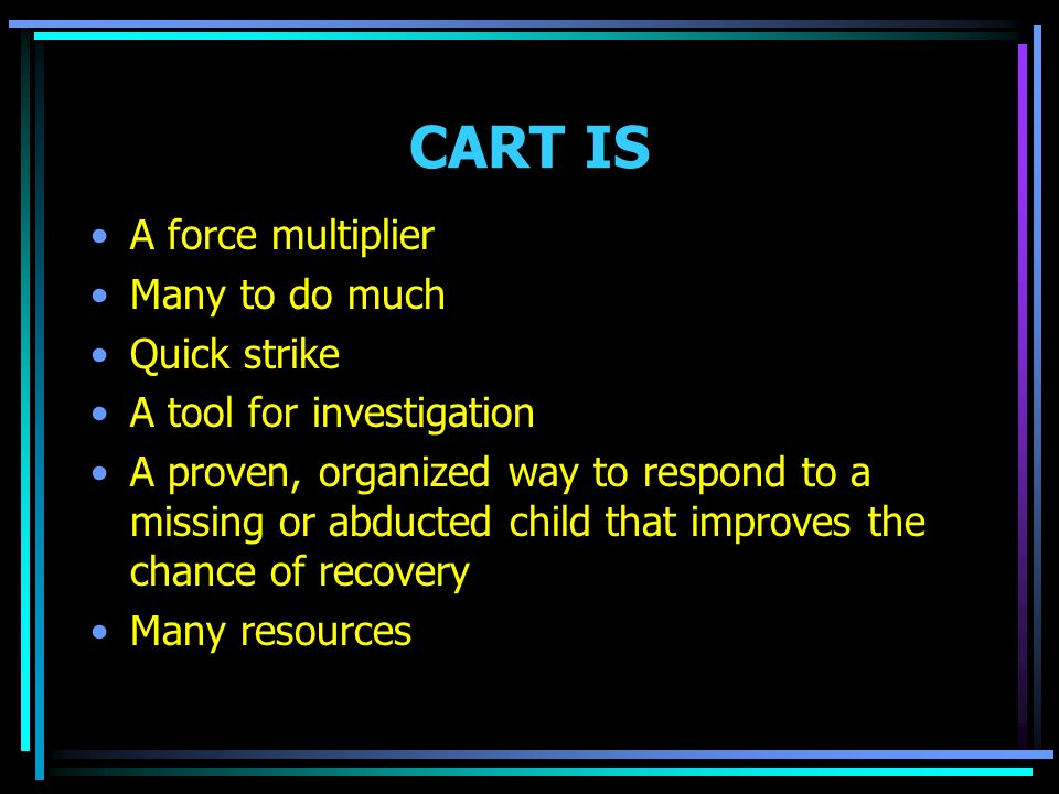 CART IS A force multiplier Many to do much Quick strike A tool for investigation A proven, organized way to respond to a missing or abducted child that improves the chance of recovery Many resources