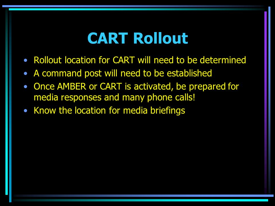 CART Rollout Rollout location for CART will need to be determined A command post will need to be established Once AMBER or CART is activated, be prepared for media responses and many phone calls.