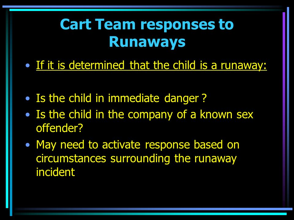 Cart Team responses to Runaways If it is determined that the child is a runaway: Is the child in immediate danger.