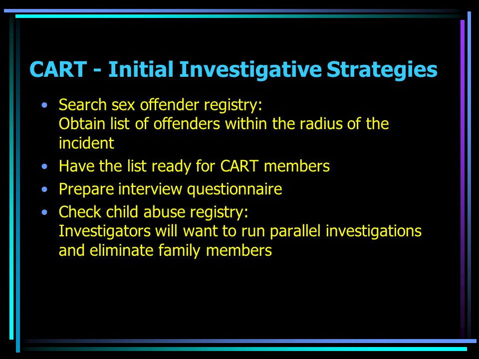 CART - Initial Investigative Strategies Search sex offender registry: Obtain list of offenders within the radius of the incident Have the list ready for CART members Prepare interview questionnaire Check child abuse registry: Investigators will want to run parallel investigations and eliminate family members