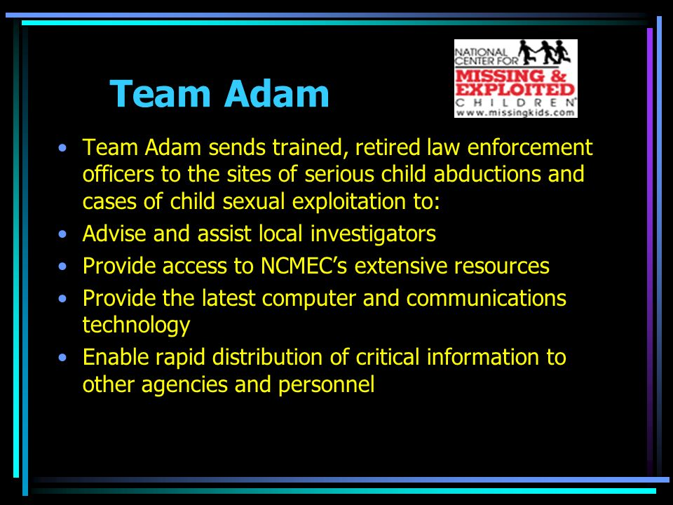 Team Adam Team Adam sends trained, retired law enforcement officers to the sites of serious child abductions and cases of child sexual exploitation to: Advise and assist local investigators Provide access to NCMECs extensive resources Provide the latest computer and communications technology Enable rapid distribution of critical information to other agencies and personnel