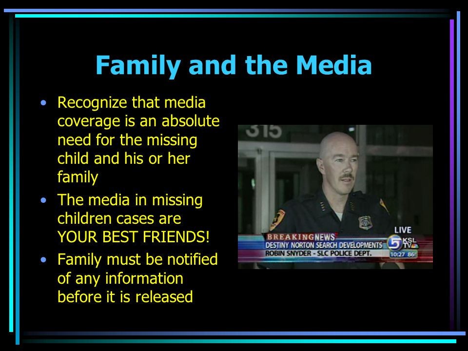 Family and the Media Recognize that media coverage is an absolute need for the missing child and his or her family The media in missing children cases are YOUR BEST FRIENDS.