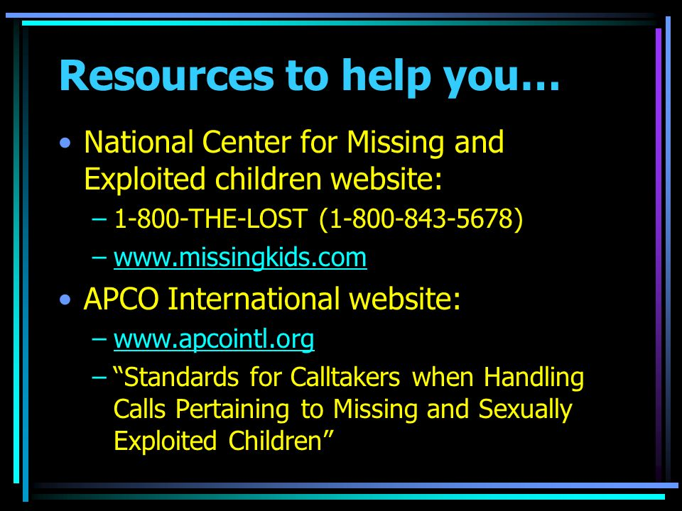 Resources to help you… National Center for Missing and Exploited children website: –1-800-THE-LOST (1-800-843-5678) –www.missingkids.comwww.missingkids.com APCO International website: –www.apcointl.orgwww.apcointl.org –Standards for Calltakers when Handling Calls Pertaining to Missing and Sexually Exploited Children