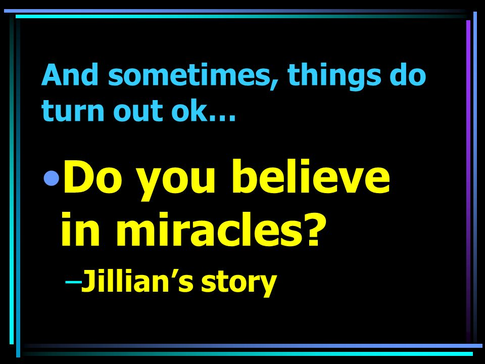 And sometimes, things do turn out ok… Do you believe in miracles –Jillians story