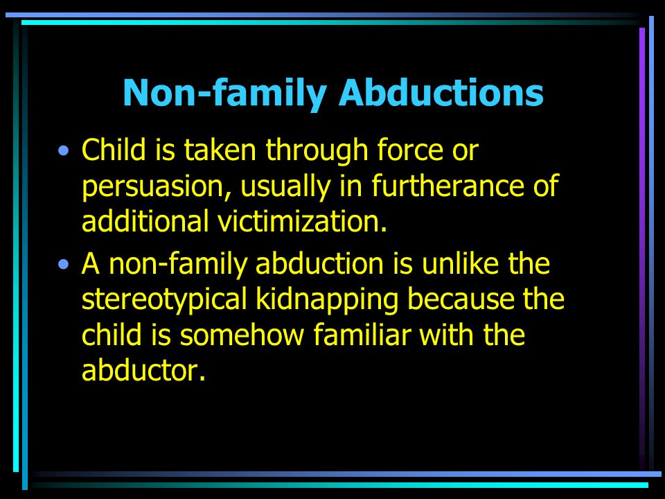 Non-family Abductions Child is taken through force or persuasion, usually in furtherance of additional victimization. A non-family abduction is unlike