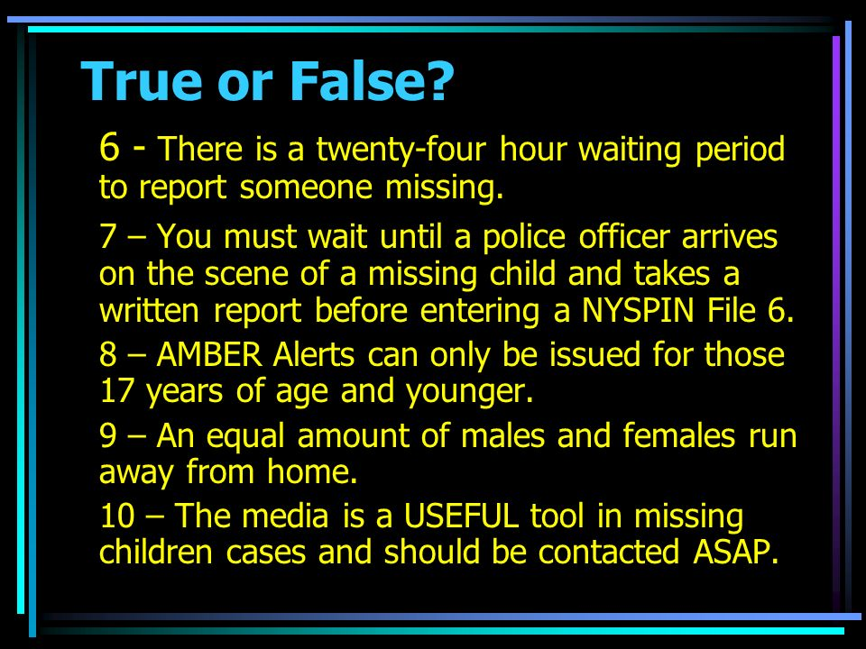True or False. 6 - There is a twenty-four hour waiting period to report someone missing.