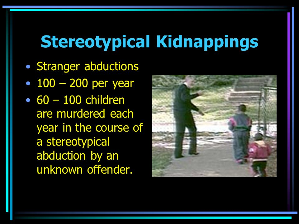 Stereotypical Kidnappings Stranger abductions 100 – 200 per year 60 – 100 children are murdered each year in the course of a stereotypical abduction b