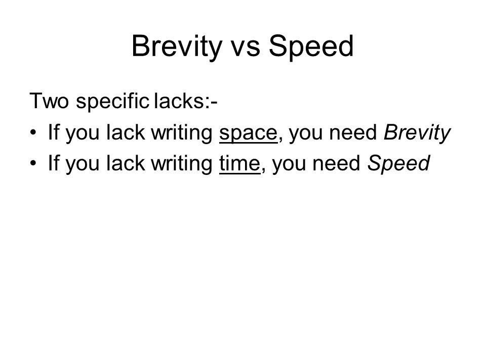 Brevity vs Speed Two specific lacks:- If you lack writing space, you need Brevity If you lack writing time, you need Speed